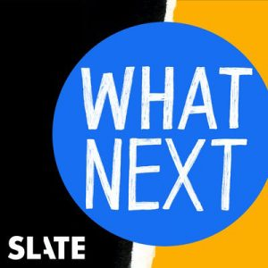 Slate - What Next Podcast